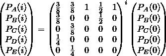 ?%5Cbegin%7Bpmatrix%7D%0AP_A(i)%20%5C%5C%0AP_B(i)%20%5C%5C%0AP_C(i)%20%5C%5C%0AP_D(i)%20%5C%5C%0AP_E(i)%20%5C%5C%0A%5Cend%7Bpmatrix%7D%0A%3D%0A%5Cbegin%7Bpmatrix%7D%5Cfrac%7B3%7D%7B8%7D%20%26%20%5Cfrac%7B3%7D%7B8%7D%20%26%201%20%26%20%5Cfrac%7B1%7D%7B2%7D%20%26%201%5C%5C%5Cfrac%7B3%7D%7B8%7D%20%26%200%20%26%200%20%26%20%5Cfrac%7B1%7D%7B2%7D%20%26%200%5C%5C0%20%26%20%5Cfrac%7B3%7D%7B8%7D%20%26%200%20%26%200%20%26%200%5C%5C%5Cfrac%7B1%7D%7B4%7D%20%26%200%20%26%200%20%26%200%20%26%200%5C%5C0%20%26%20%5Cfrac%7B1%7D%7B4%7D%20%26%200%20%26%200%20%26%200%5Cend%7Bpmatrix%7D%5Ei%0A%5Cbegin%7Bpmatrix%7D%0AP_A(0)%20%5C%5C%0AP_B(0)%20%5C%5C%0AP_C(0)%20%5C%5C%0AP_D(0)%20%5C%5C%0AP_E(0)%20%5C%5C%0A%5Cend%7Bpmatrix%7D%0A.png