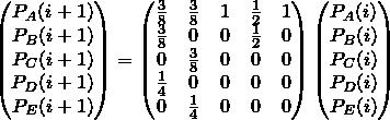 ?%5Cbegin%7Bpmatrix%7D%0AP_A(i+1)%20%5C%5C%0AP_B(i+1)%20%5C%5C%0AP_C(i+1)%20%5C%5C%0AP_D(i+1)%20%5C%5C%0AP_E(i+1)%20%5C%5C%0A%5Cend%7Bpmatrix%7D%0A%3D%0A%5Cbegin%7Bpmatrix%7D%5Cfrac%7B3%7D%7B8%7D%20%26%20%5Cfrac%7B3%7D%7B8%7D%20%26%201%20%26%20%5Cfrac%7B1%7D%7B2%7D%20%26%201%5C%5C%5Cfrac%7B3%7D%7B8%7D%20%26%200%20%26%200%20%26%20%5Cfrac%7B1%7D%7B2%7D%20%26%200%5C%5C0%20%26%20%5Cfrac%7B3%7D%7B8%7D%20%26%200%20%26%200%20%26%200%5C%5C%5Cfrac%7B1%7D%7B4%7D%20%26%200%20%26%200%20%26%200%20%26%200%5C%5C0%20%26%20%5Cfrac%7B1%7D%7B4%7D%20%26%200%20%26%200%20%26%200%5Cend%7Bpmatrix%7D%0A%5Cbegin%7Bpmatrix%7D%0AP_A(i)%20%5C%5C%0AP_B(i)%20%5C%5C%0AP_C(i)%20%5C%5C%0AP_D(i)%20%5C%5C%0AP_E(i)%20%5C%5C%0A%5Cend%7Bpmatrix%7D%0A.png